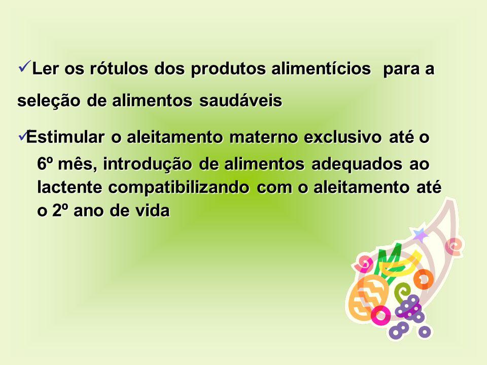 Ler os rótulos dos produtos alimentícios para a seleção de alimentos saudáveis Estimular o aleitamento materno exclusivo até o Estimular o aleitamento