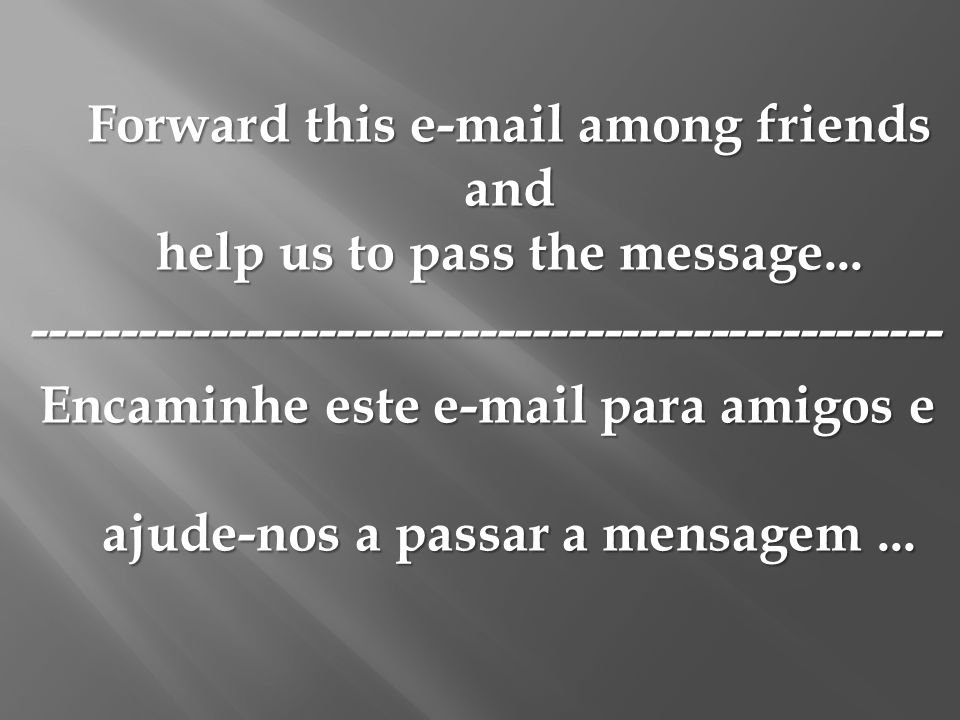Forward this e-mail among friends and help us to pass the message...