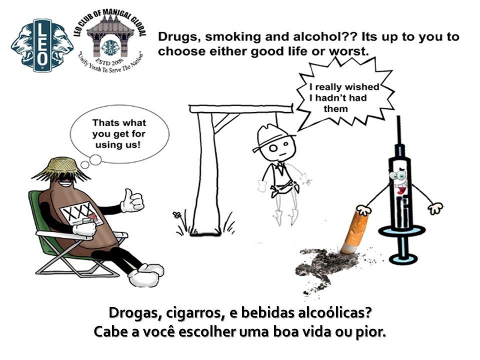 Drogas, cigarros, e bebidas alcoólicas? Cabe a você escolher uma boa vida ou pior.