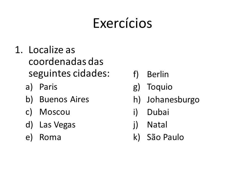 Exercícios 1.Localize as coordenadas das seguintes cidades: a)Paris b)Buenos Aires c)Moscou d)Las Vegas e)Roma f)Berlin g)Toquio h)Johanesburgo i)Dubai j)Natal k)São Paulo