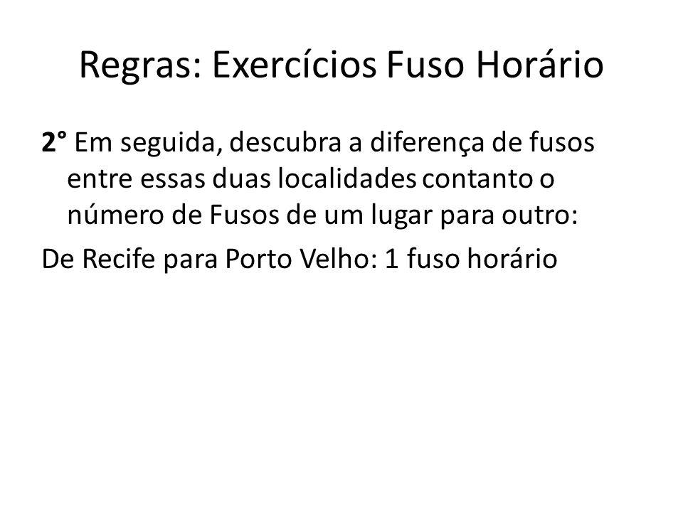 Regras: Exercícios Fuso Horário 2° Em seguida, descubra a diferença de fusos entre essas duas localidades contanto o número de Fusos de um lugar para outro: De Recife para Porto Velho: 1 fuso horário