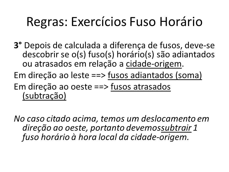 Regras: Exercícios Fuso Horário 3° Depois de calculada a diferença de fusos, deve-se descobrir se o(s) fuso(s) horário(s) são adiantados ou atrasados em relação a cidade-origem.