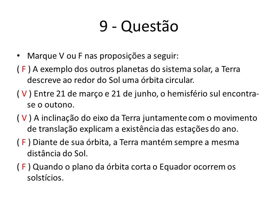 9 - Questão Marque V ou F nas proposições a seguir: ( F ) A exemplo dos outros planetas do sistema solar, a Terra descreve ao redor do Sol uma órbita circular.