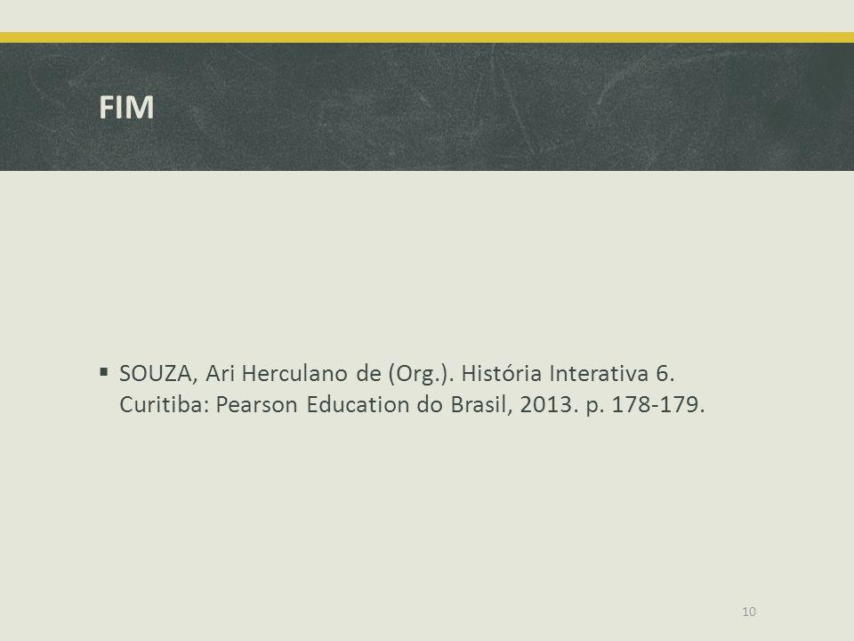 FIM  SOUZA, Ari Herculano de (Org.). História Interativa 6. Curitiba: Pearson Education do Brasil, 2013. p. 178-179. 10