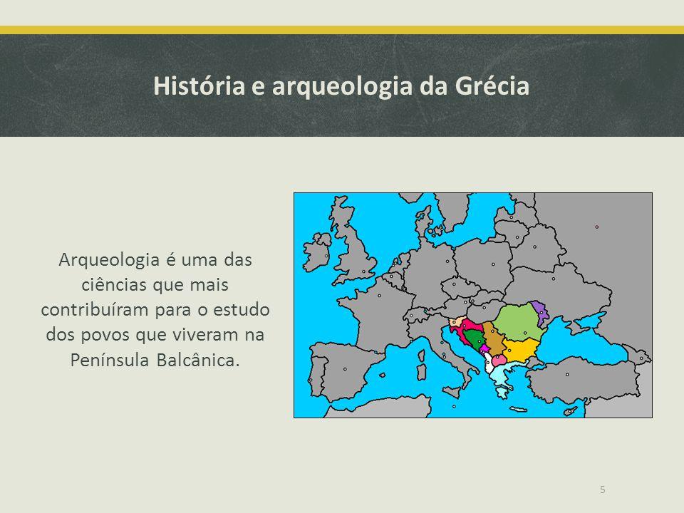 História e arqueologia da Grécia Arqueologia é uma das ciências que mais contribuíram para o estudo dos povos que viveram na Península Balcânica. 5