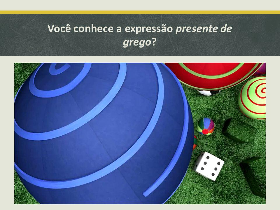 Você conhece a expressão presente de grego? 8