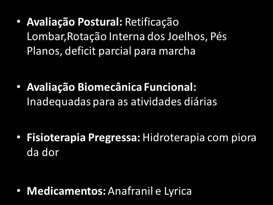 Avaliação Postural: Retificação Lombar,Rotação Interna dos Joelhos, Pés Planos, deficit parcial para marcha Avaliação Biomecânica Funcional: Inadequad