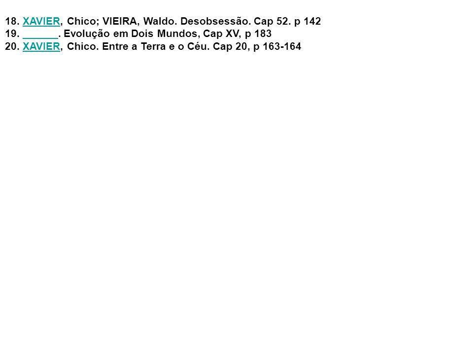 18.XAVIER, Chico; VIEIRA, Waldo. Desobsessão. Cap 52. p 142XAVIER 19.______. Evolução em Dois Mundos, Cap XV, p 183______ 20.XAVIER, Chico. Entre a Te