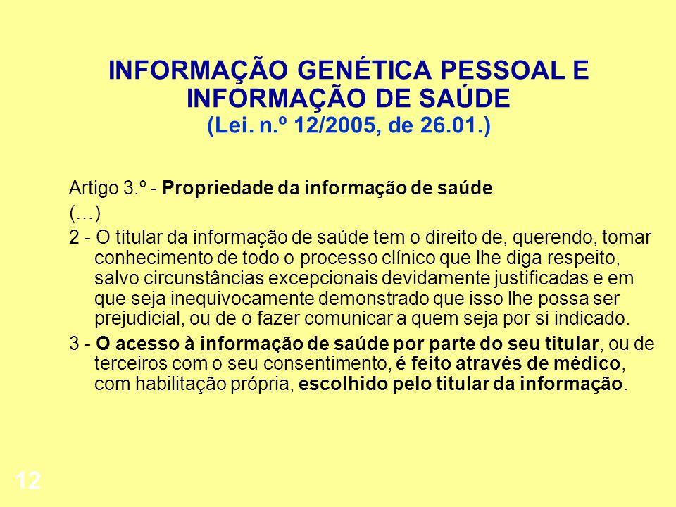 12 INFORMAÇÃO GENÉTICA PESSOAL E INFORMAÇÃO DE SAÚDE (Lei. n.º 12/2005, de 26.01.) Artigo 3.º - Propriedade da informação de saúde (…) 2 - O titular d