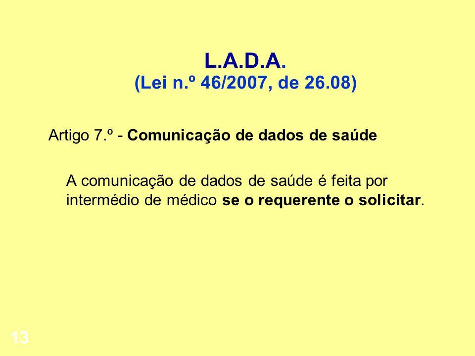 13 L.A.D.A. (Lei n.º 46/2007, de 26.08) Artigo 7.º - Comunicação de dados de saúde A comunicação de dados de saúde é feita por intermédio de médico se