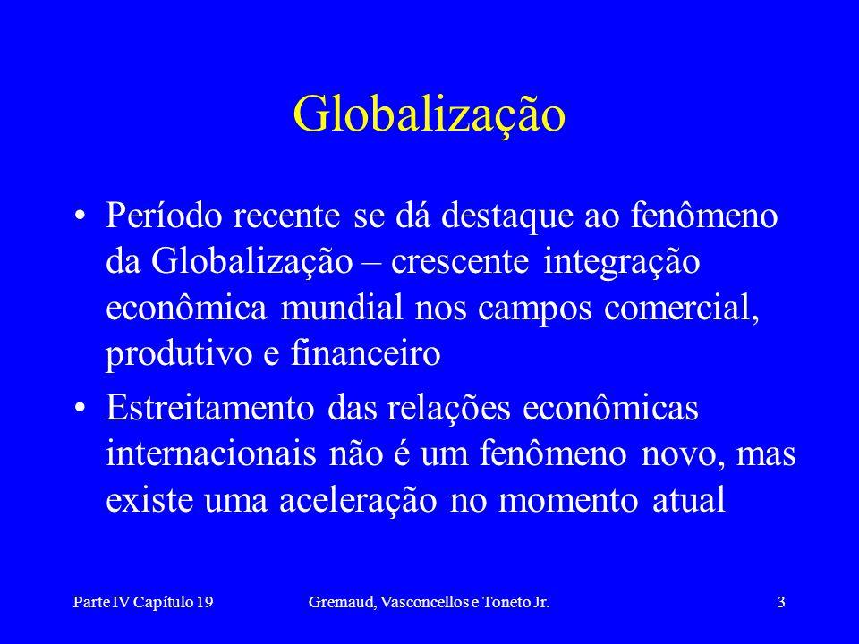 Parte IV Capítulo 19Gremaud, Vasconcellos e Toneto Jr.3 Globalização Período recente se dá destaque ao fenômeno da Globalização – crescente integração