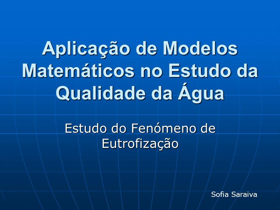 Aplicação de Modelos Matemáticos no Estudo da Qualidade da Água Estudo do Fenómeno de Eutrofização Sofia Saraiva