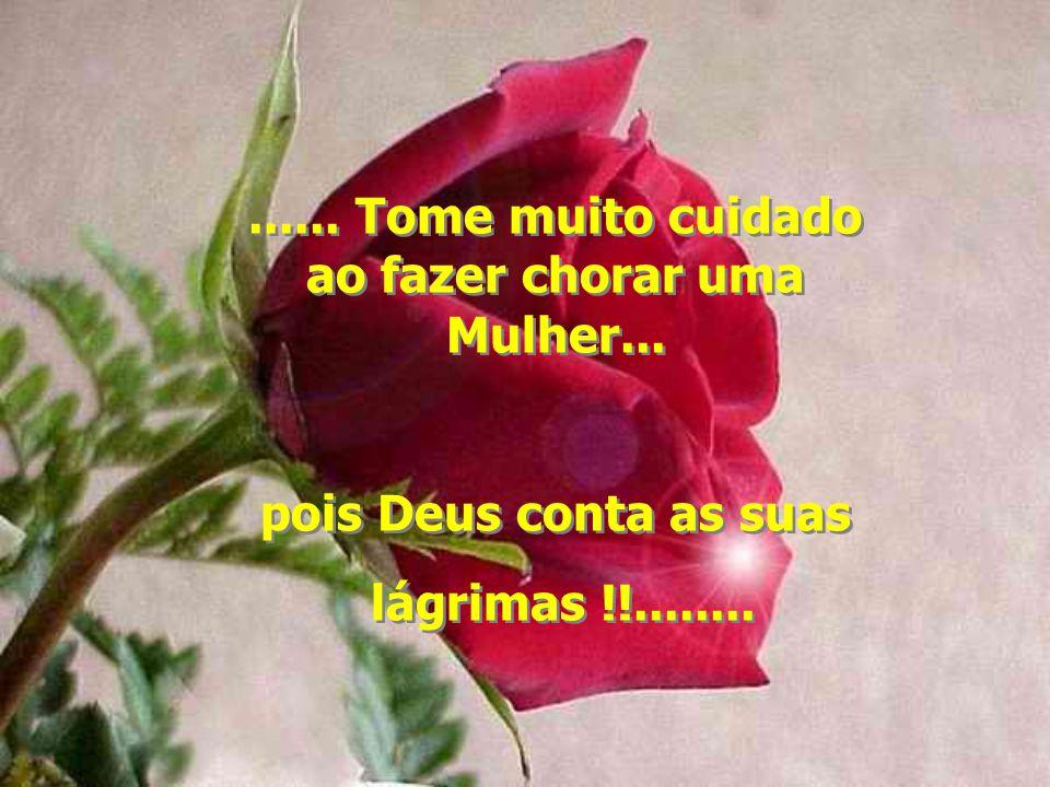 ...... Tome muito cuidado ao fazer chorar uma Mulher... pois Deus conta as suas lágrimas !!.............. Tome muito cuidado ao fazer chorar uma Mulhe