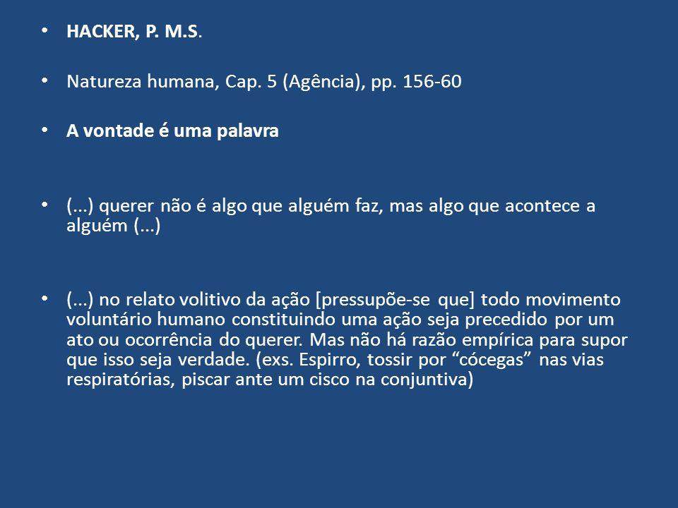 HACKER, P. M.S. Natureza humana, Cap. 5 (Agência), pp. 156-60 A vontade é uma palavra (...) querer não é algo que alguém faz, mas algo que acontece a