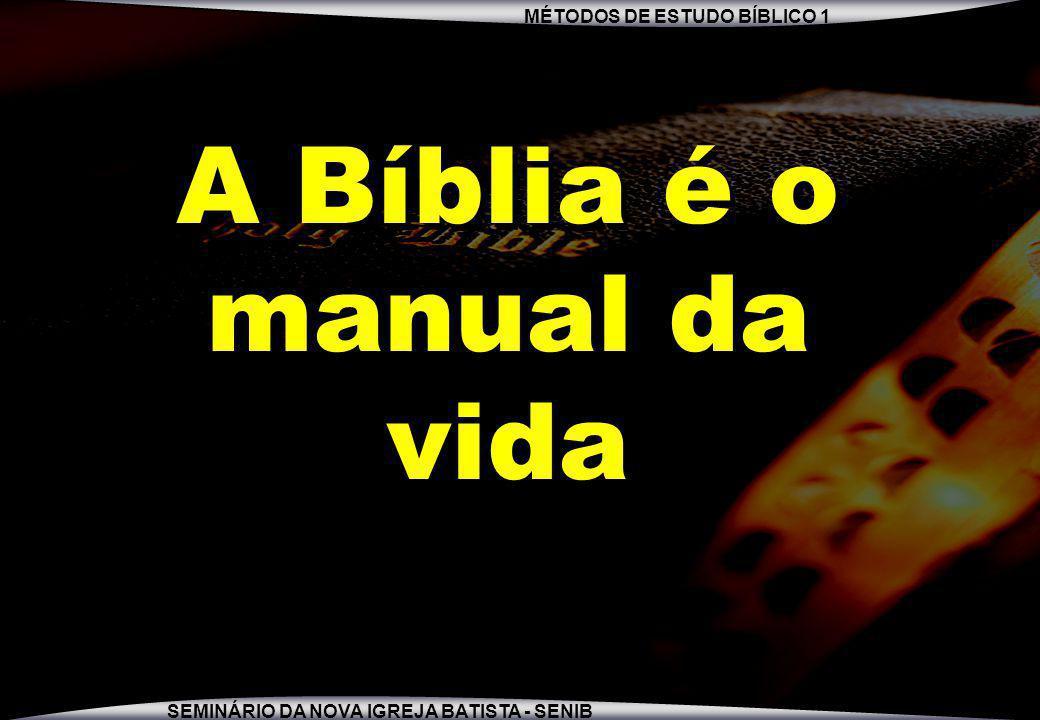 MÉTODOS DE ESTUDO BÍBLICO 1 SEMINÁRIO DA NOVA IGREJA BATISTA - SENIB A Bíblia é o manual da vida