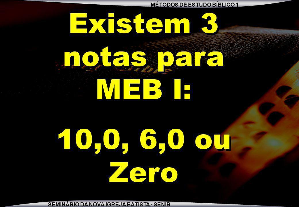 MÉTODOS DE ESTUDO BÍBLICO 1 SEMINÁRIO DA NOVA IGREJA BATISTA - SENIB Existem 3 notas para MEB I: 10,0, 6,0 ou Zero Existem 3 notas para MEB I: 10,0, 6