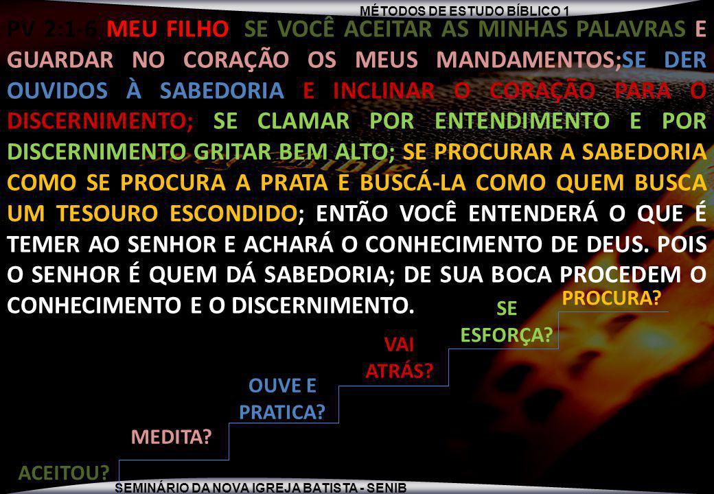 MÉTODOS DE ESTUDO BÍBLICO 1 SEMINÁRIO DA NOVA IGREJA BATISTA - SENIB PV 2:1-6 MEU FILHO, SE VOCÊ ACEITAR AS MINHAS PALAVRAS E GUARDAR NO CORAÇÃO OS MEUS MANDAMENTOS;SE DER OUVIDOS À SABEDORIA E INCLINAR O CORAÇÃO PARA O DISCERNIMENTO; SE CLAMAR POR ENTENDIMENTO E POR DISCERNIMENTO GRITAR BEM ALTO; SE PROCURAR A SABEDORIA COMO SE PROCURA A PRATA E BUSCÁ-LA COMO QUEM BUSCA UM TESOURO ESCONDIDO; ENTÃO VOCÊ ENTENDERÁ O QUE É TEMER AO SENHOR E ACHARÁ O CONHECIMENTO DE DEUS.