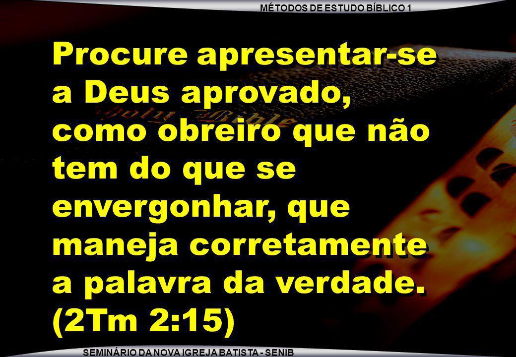 MÉTODOS DE ESTUDO BÍBLICO 1 SEMINÁRIO DA NOVA IGREJA BATISTA - SENIB Procure apresentar-se a Deus aprovado, como obreiro que não tem do que se envergo