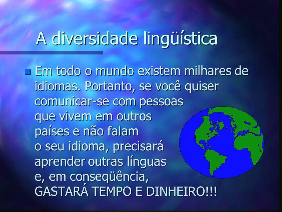 A diversidade lingüística n Em todo o mundo existem milhares de idiomas. Portanto, se você quiser comunicar-se com pessoas que vivem em outros países