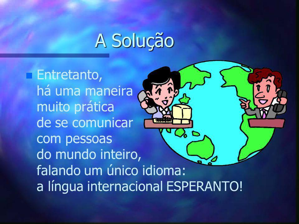A Solução n n Entretanto, há uma maneira muito prática de se comunicar com pessoas do mundo inteiro, falando um único idioma: a língua internacional E