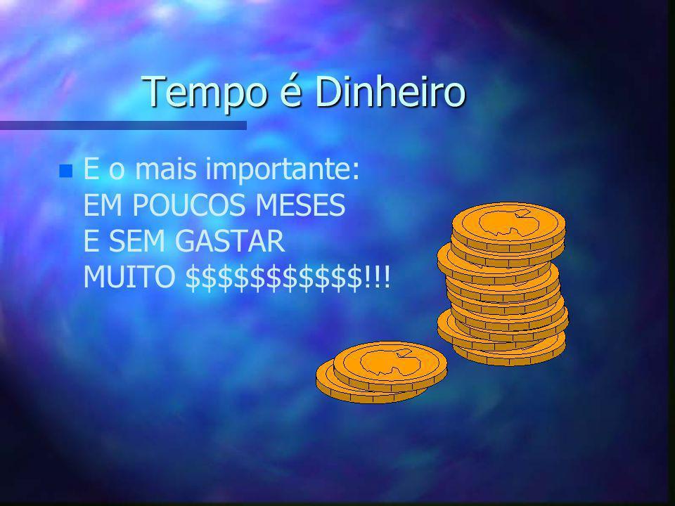 Tempo é Dinheiro n n E o mais importante: EM POUCOS MESES E SEM GASTAR MUITO $$$$$$$$$$$!!!