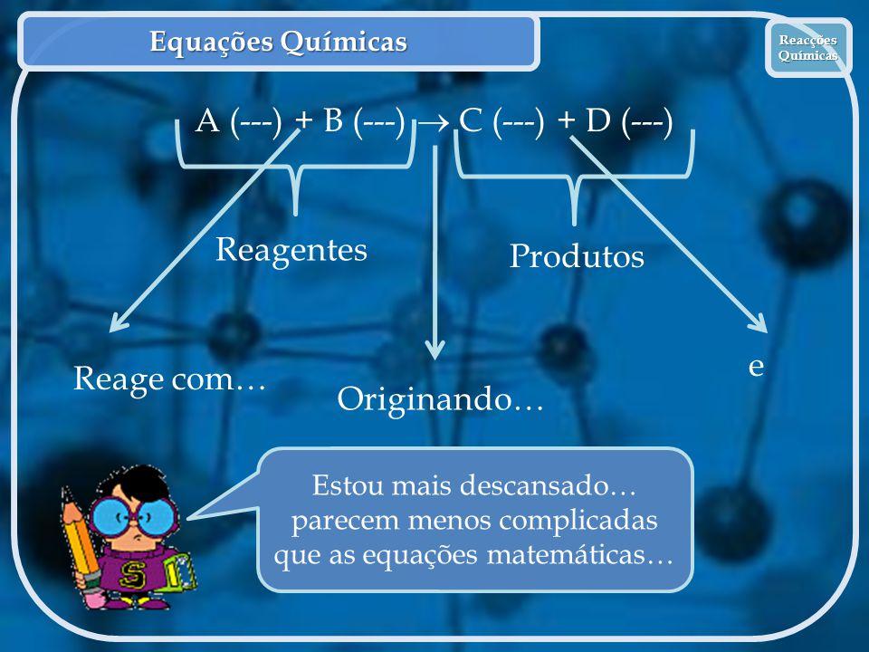 Equações Químicas Reacções Químicas Reacções Químicas A (---) + B (---)  C (---) + D (---) Reagentes Produtos Originando… Reage com… e Estou mais des