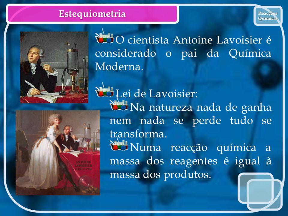 Estequiometria Reacções Químicas Reacções Químicas O cientista Antoine Lavoisier é considerado o pai da Química Moderna. Lei de Lavoisier: Na natureza