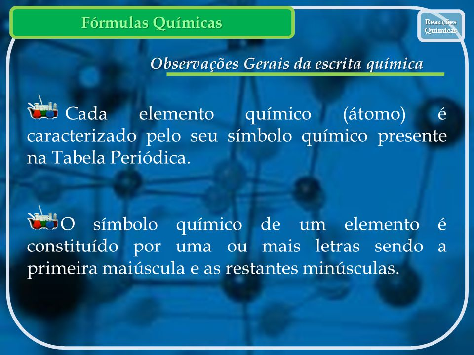 Fórmulas Químicas Reacções Químicas Reacções Químicas Observações Gerais da escrita química Cada elemento químico (átomo) é caracterizado pelo seu sím