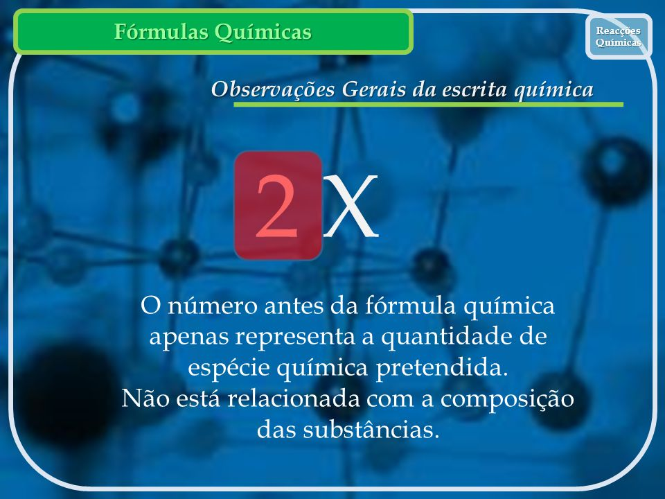 Fórmulas Químicas Reacções Químicas Reacções Químicas Observações Gerais da escrita química 2 X O número antes da fórmula química apenas representa a