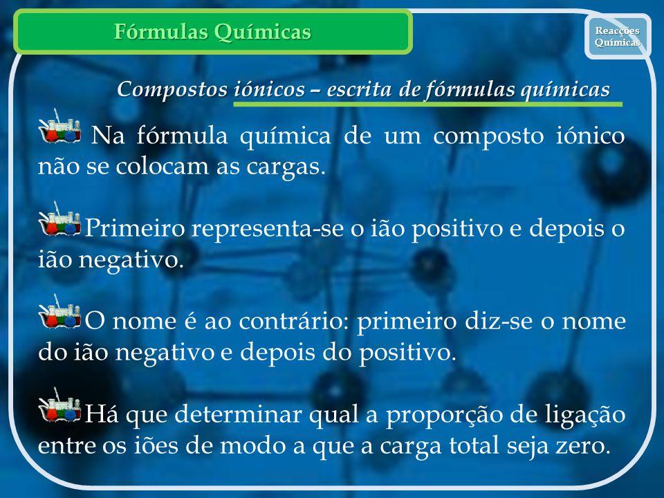 Fórmulas Químicas Reacções Químicas Reacções Químicas Compostos iónicos – escrita de fórmulas químicas Na fórmula química de um composto iónico não se