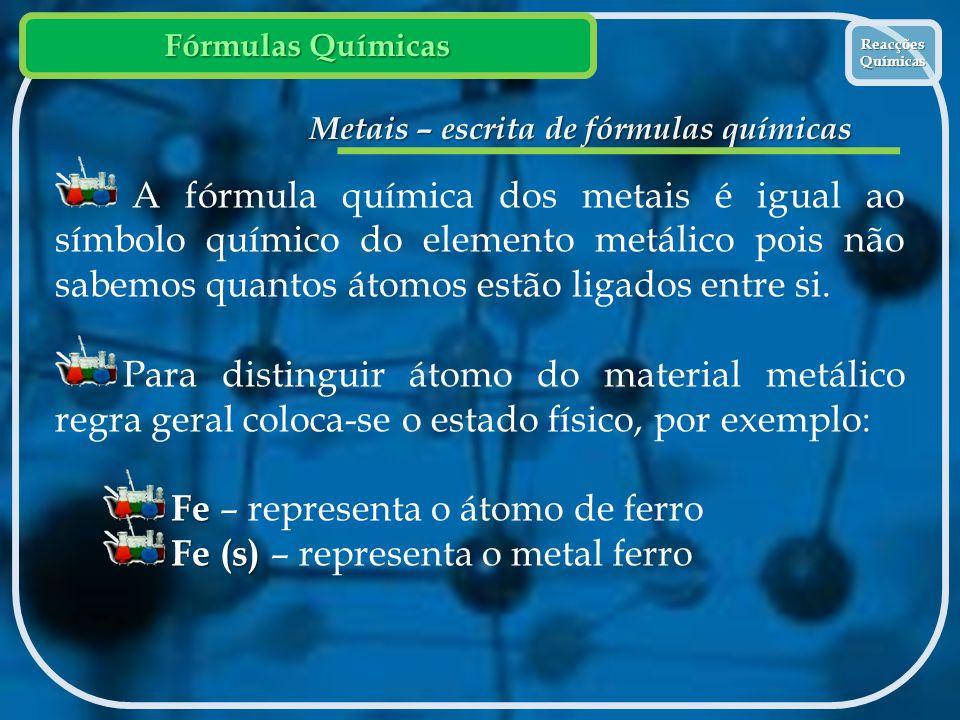 Fórmulas Químicas Reacções Químicas Reacções Químicas Metais – escrita de fórmulas químicas A fórmula química dos metais é igual ao símbolo químico do