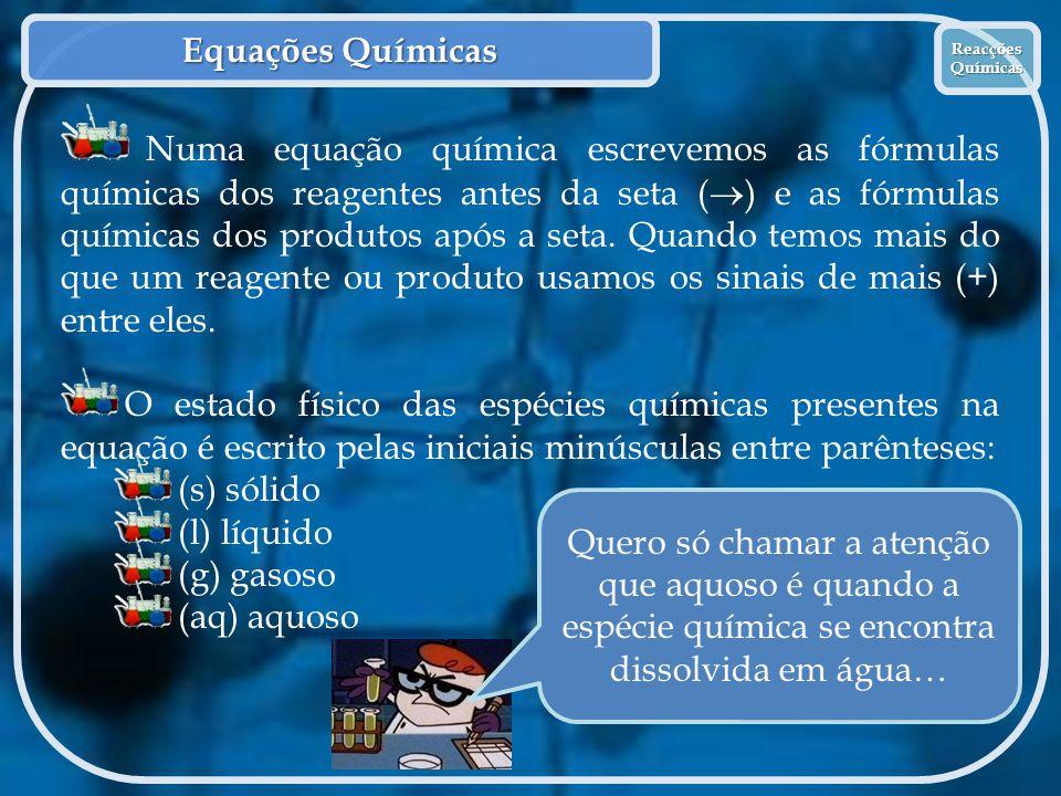 Equações Químicas Reacções Químicas Reacções Químicas Numa equação química escrevemos as fórmulas químicas dos reagentes antes da seta (  ) e as fórm