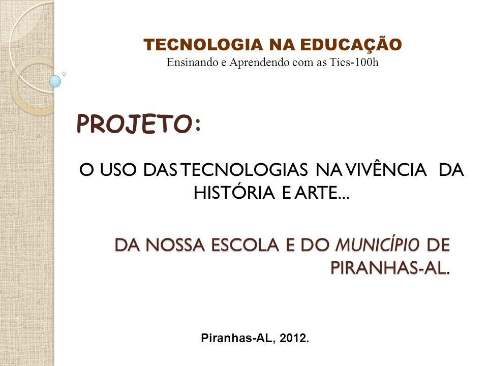 DA NOSSA ESCOLA E DO MUNICÍPIO DE PIRANHAS-AL. PROJETO: O USO DAS TECNOLOGIAS NA VIVÊNCIA DA HISTÓRIA E ARTE... Piranhas-AL, 2012. TECNOLOGIA NA EDUCA