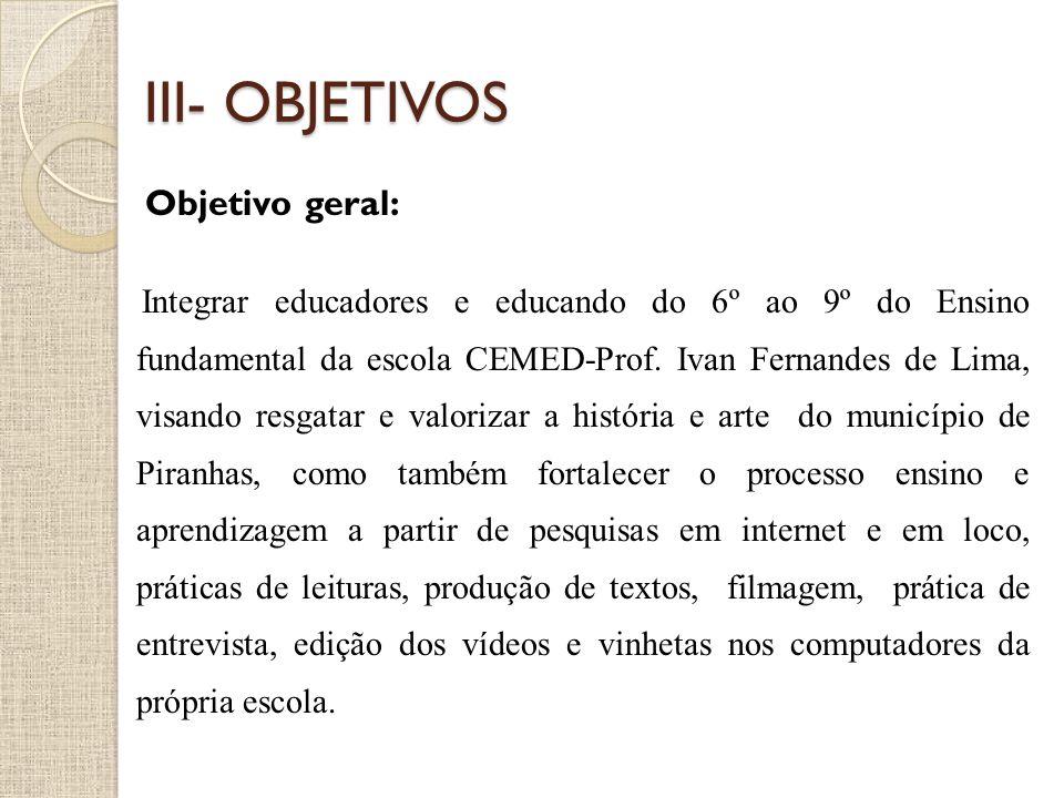 III- OBJETIVOS Objetivo geral: Integrar educadores e educando do 6º ao 9º do Ensino fundamental da escola CEMED-Prof. Ivan Fernandes de Lima, visando
