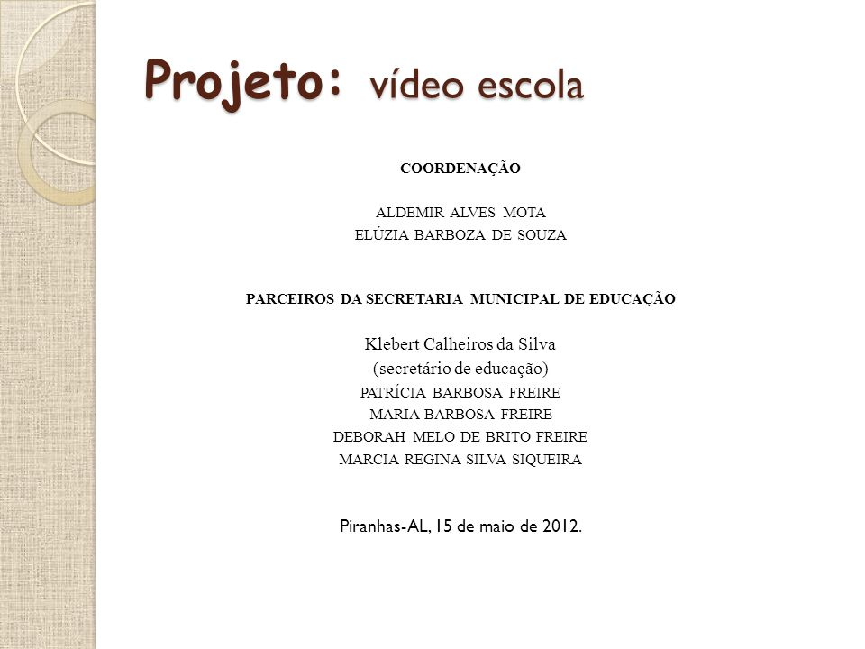 Projeto: vídeo escola COORDENAÇÃO ALDEMIR ALVES MOTA ELÚZIA BARBOZA DE SOUZA PARCEIROS DA SECRETARIA MUNICIPAL DE EDUCAÇÃO Klebert Calheiros da Silva