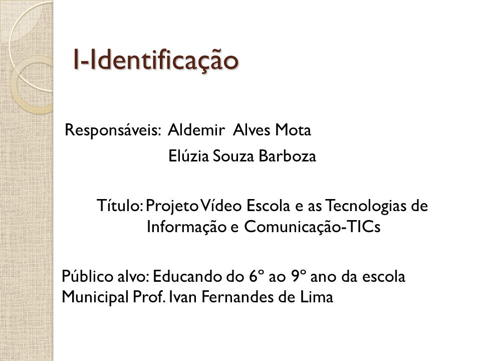 I-Identificação Responsáveis: Aldemir Alves Mota Elúzia Souza Barboza Título: Projeto Vídeo Escola e as Tecnologias de Informação e Comunicação-TICs P
