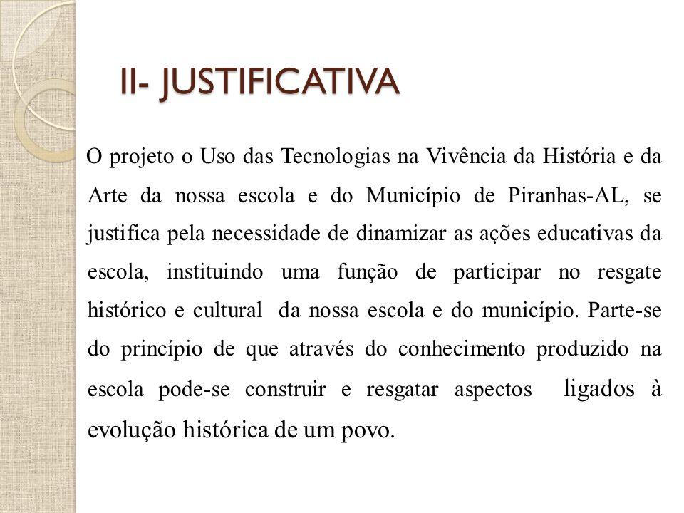 II- JUSTIFICATIVA O projeto o Uso das Tecnologias na Vivência da História e da Arte da nossa escola e do Município de Piranhas-AL, se justifica pela n