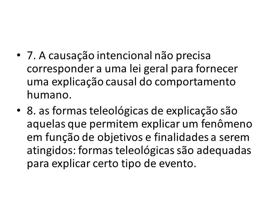 7. A causação intencional não precisa corresponder a uma lei geral para fornecer uma explicação causal do comportamento humano. 8. as formas teleológi