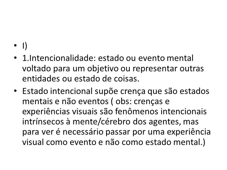 I) 1.Intencionalidade: estado ou evento mental voltado para um objetivo ou representar outras entidades ou estado de coisas. Estado intencional supõe