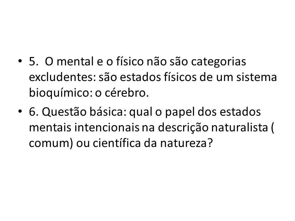 5. O mental e o físico não são categorias excludentes: são estados físicos de um sistema bioquímico: o cérebro. 6. Questão básica: qual o papel dos es
