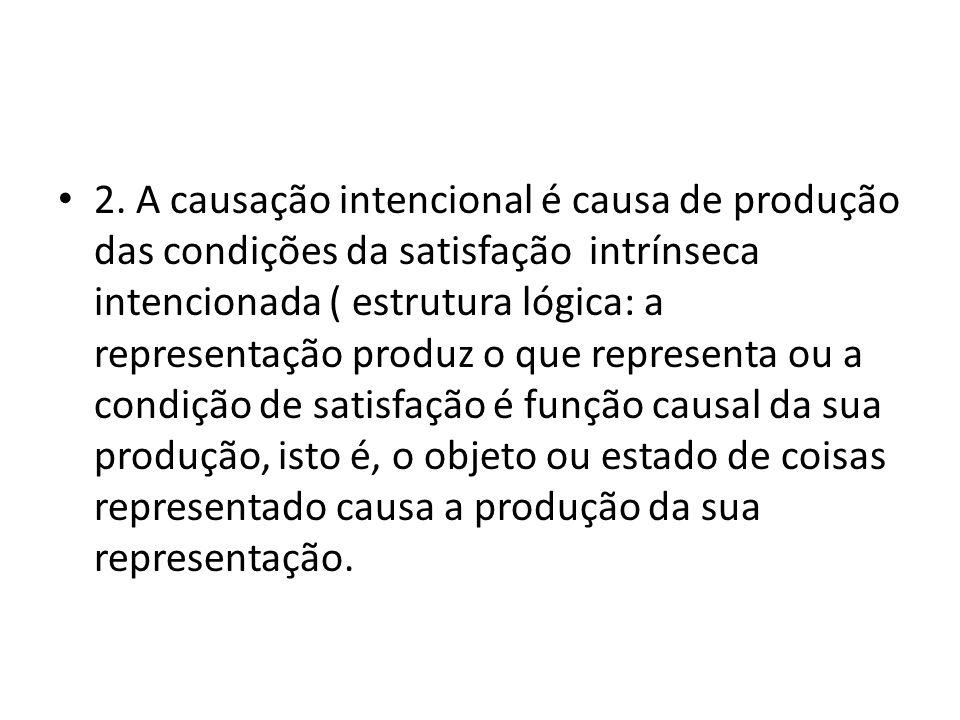 2. A causação intencional é causa de produção das condições da satisfação intrínseca intencionada ( estrutura lógica: a representação produz o que rep