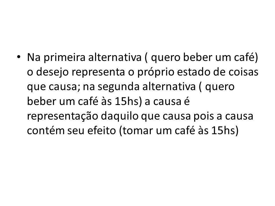 Na primeira alternativa ( quero beber um café) o desejo representa o próprio estado de coisas que causa; na segunda alternativa ( quero beber um café