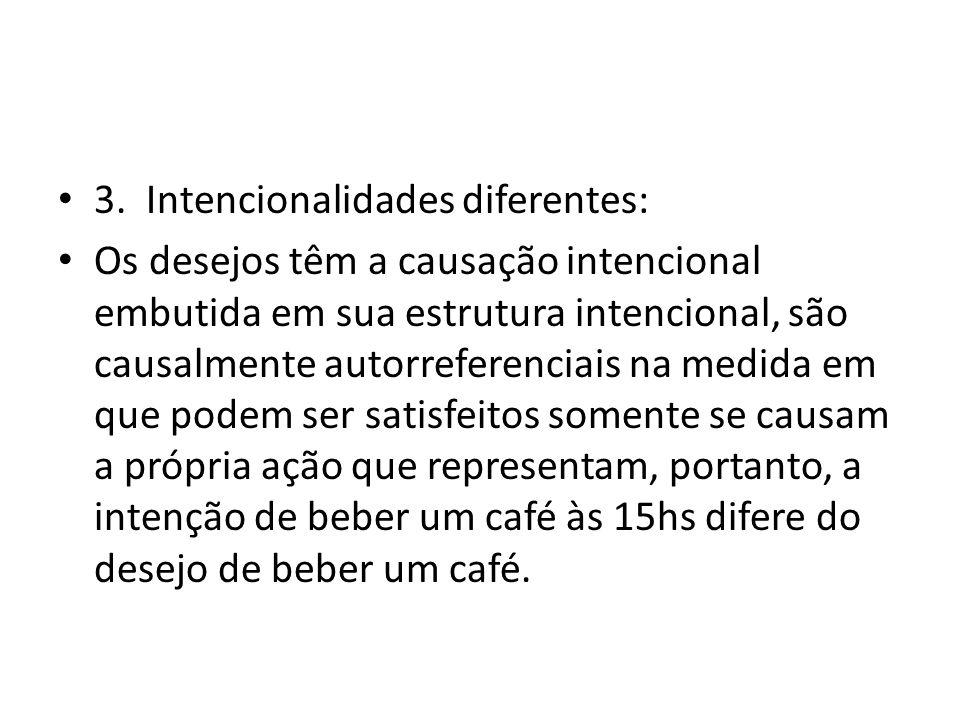 3. Intencionalidades diferentes: Os desejos têm a causação intencional embutida em sua estrutura intencional, são causalmente autorreferenciais na med
