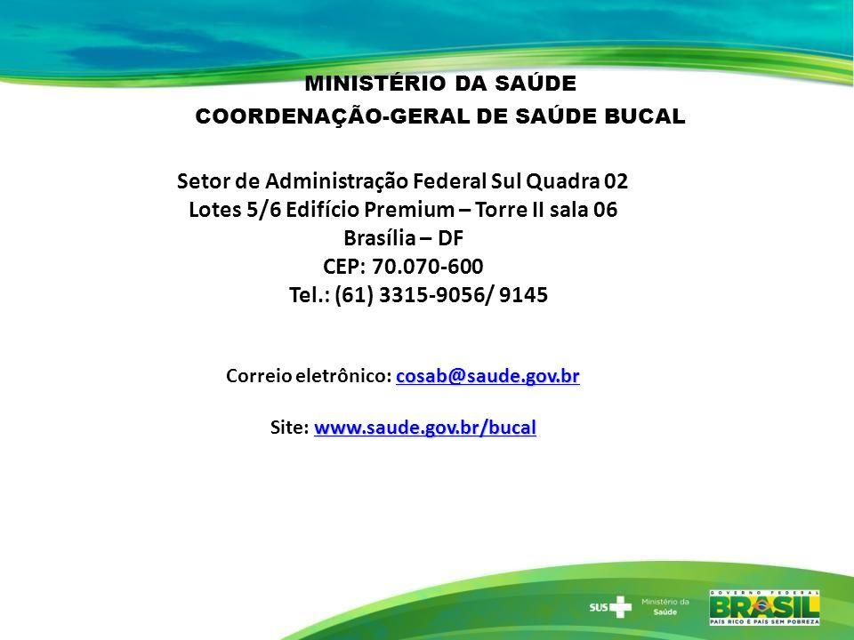 Setor de Administração Federal Sul Quadra 02 Lotes 5/6 Edifício Premium – Torre II sala 06 Brasília – DF CEP: 70.070-600 Tel.: (61) 3315-9056/ 9145 cosab@saude.gov.br cosab@saude.gov.br Correio eletrônico: cosab@saude.gov.brcosab@saude.gov.br www.saude.gov.br/bucal www.saude.gov.br/bucal Site: www.saude.gov.br/bucalwww.saude.gov.br/bucal MINISTÉRIO DA SAÚDE COORDENAÇÃO-GERAL DE SAÚDE BUCAL