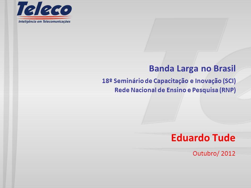Banda Larga no Brasil 18º Seminário de Capacitação e Inovação (SCI) Rede Nacional de Ensino e Pesquisa (RNP) Eduardo Tude Outubro/ 2012