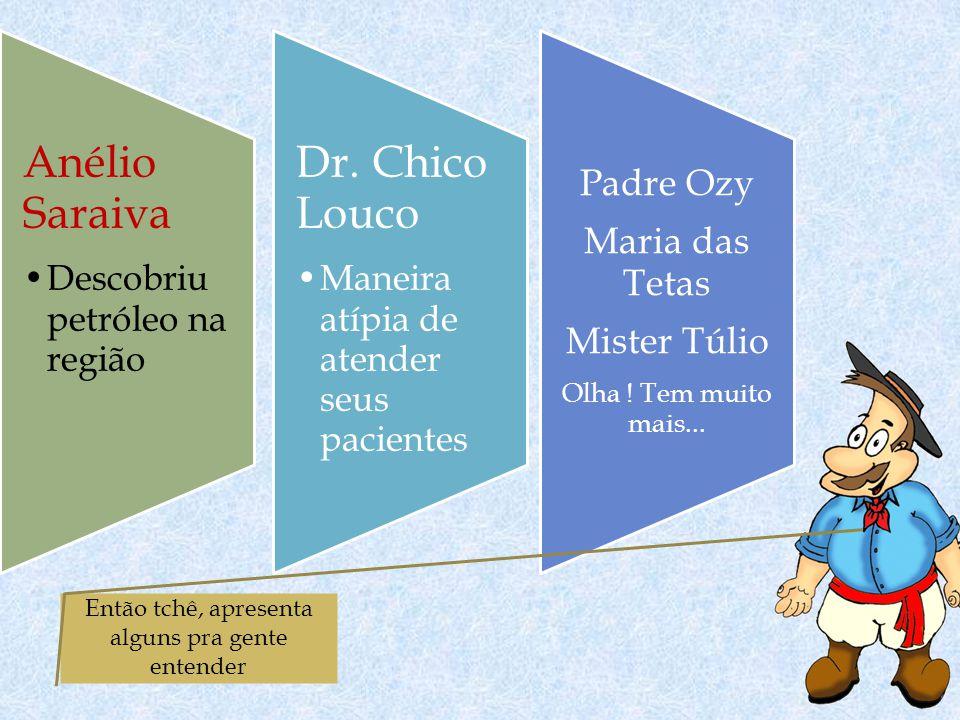 Anélio Saraiva Descobriu petróleo na região Dr. Chico Louco Maneira atípia de atender seus pacientes Padre Ozy Maria das Tetas Mister Túlio Olha ! Tem