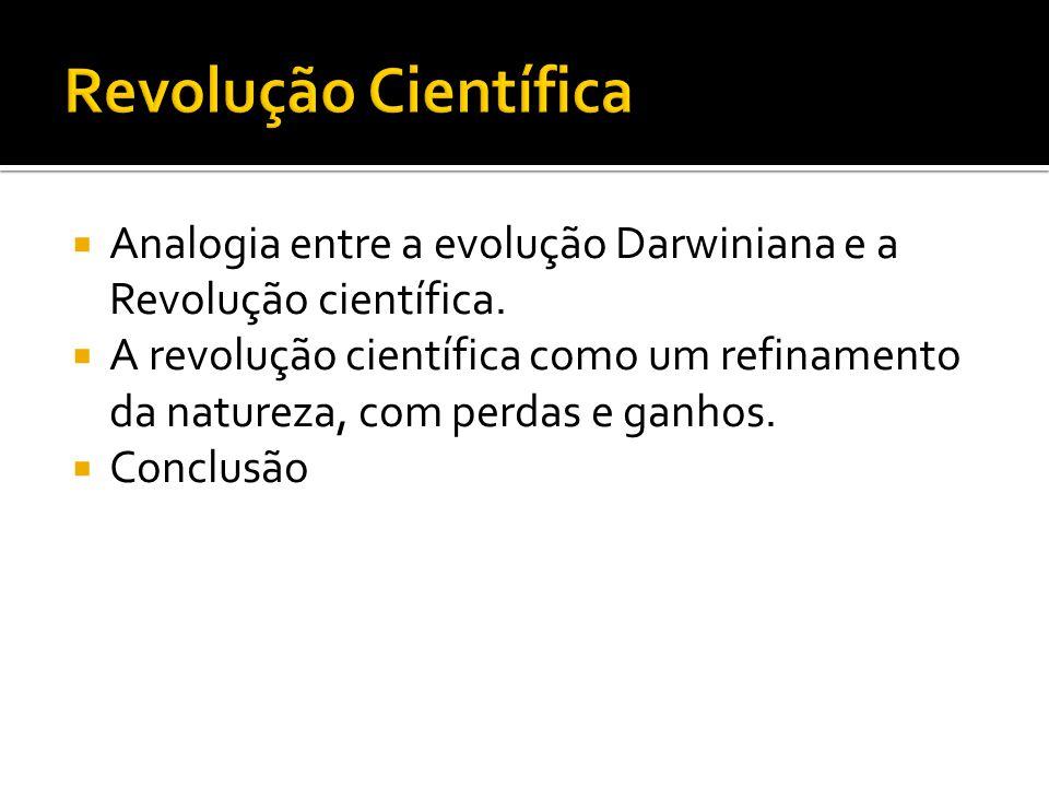  Analogia entre a evolução Darwiniana e a Revolução científica.  A revolução científica como um refinamento da natureza, com perdas e ganhos.  Conc