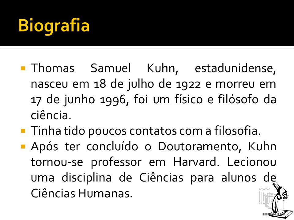  Thomas Samuel Kuhn, estadunidense, nasceu em 18 de julho de 1922 e morreu em 17 de junho 1996, foi um físico e filósofo da ciência.  Tinha tido pou