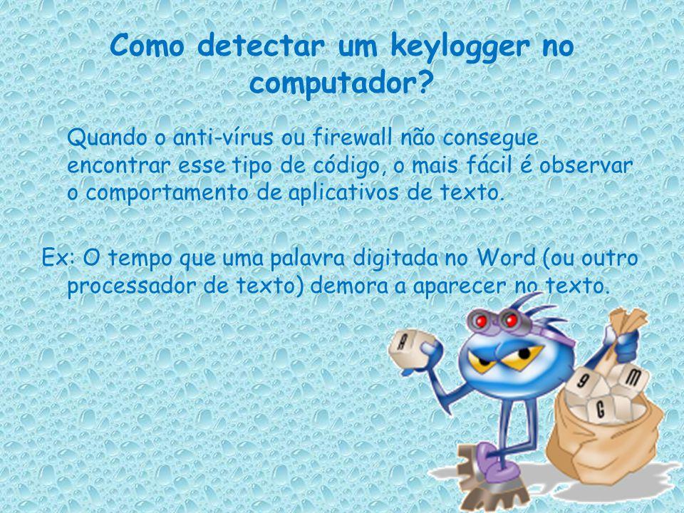 São 2 os tipos de keyloggers utilizados pelos cracker's: O mais tradicional é o que capta as teclas digitadas no computador, e as envia via e-mail par