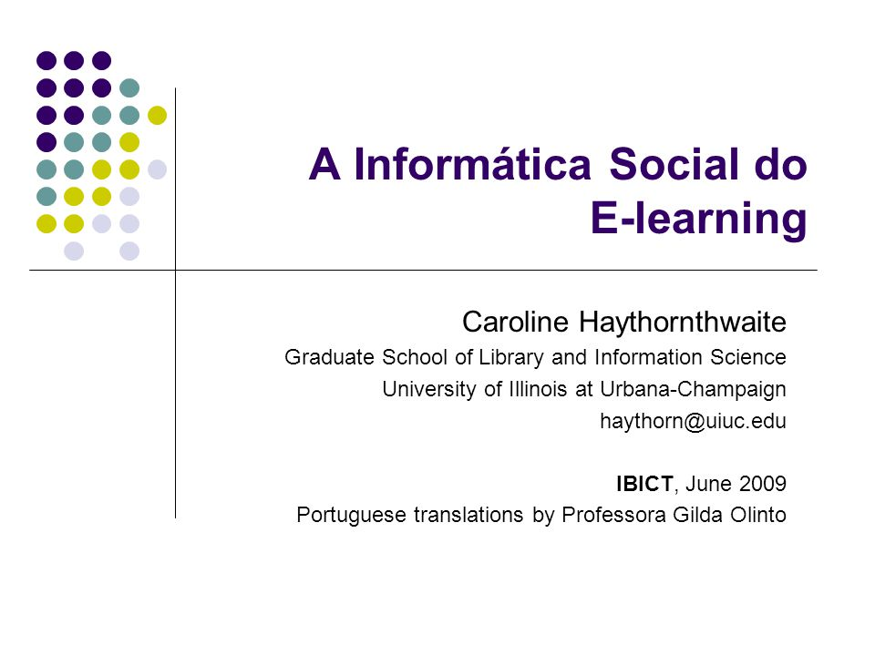 A Informática Social do E-learning Caroline Haythornthwaite Graduate School of Library and Information Science University of Illinois at Urbana-Champaign haythorn@uiuc.edu IBICT, June 2009 Portuguese translations by Professora Gilda Olinto